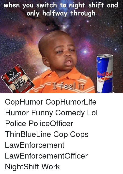 Memes, 🤖, and Night Shift: when you switch to night shift and  only halfway through  RG CopHumor CopHumorLife Humor Funny Comedy Lol Police PoliceOfficer ThinBlueLine Cop Cops LawEnforcement LawEnforcementOfficer NightShift Work