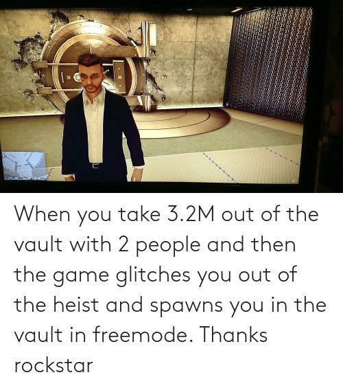 the vault: When you take 3.2M out of the vault with 2 people and then the game glitches you out of the heist and spawns you in the vault in freemode. Thanks rockstar