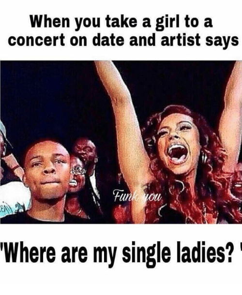 single ladies: When you take a girl to a  concert on date and artist says  Where are my single ladies?