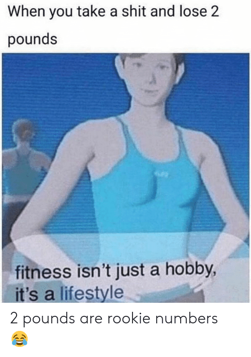 Shit, Lifestyle, and Fitness: When you take a shit and lose 2  pounds  fitness isn't just a hobby,  it's a lifestyle 2 pounds are rookie numbers 😂