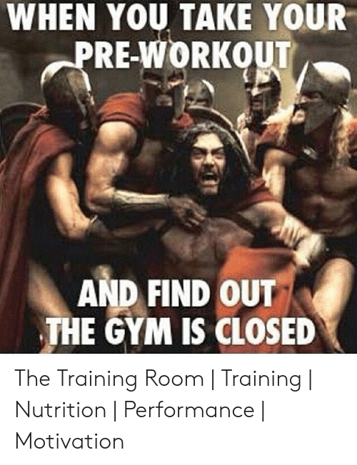 pre workout: WHEN YOU TAKE YOUR  PRE-WORKOUT  AND FIND OUT  THE GYM IS CLOSED The Training Room | Training | Nutrition | Performance | Motivation