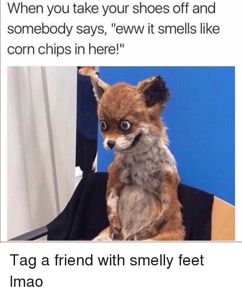 """eww: When you take your shoes off and  somebody says, """"eww it smells like  corn chips in here!"""" Tag a friend with smelly feet lmao"""
