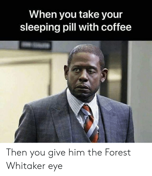 Forest Whitaker, Reddit, and Coffee: When you take your  sleeping pill with coffee Then you give him the Forest Whitaker eye