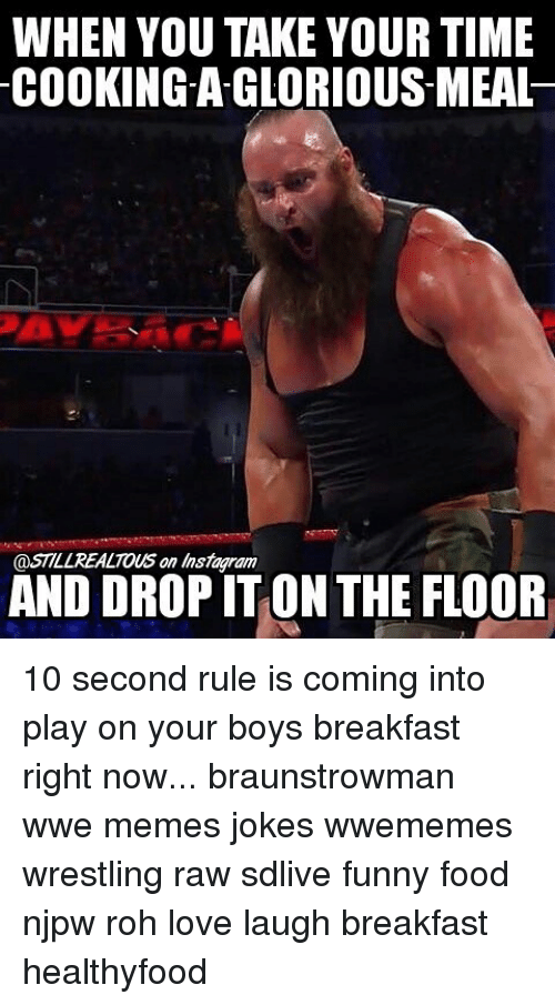 Wwe Memes: WHEN YOU TAKE YOUR TIME  COOKING-AGLORIOUS-MEAL  @STILL REALTOUS on Instagram  AND DROP IT ON THE FLOOR 10 second rule is coming into play on your boys breakfast right now... braunstrowman wwe memes jokes wwememes wrestling raw sdlive funny food njpw roh love laugh breakfast healthyfood