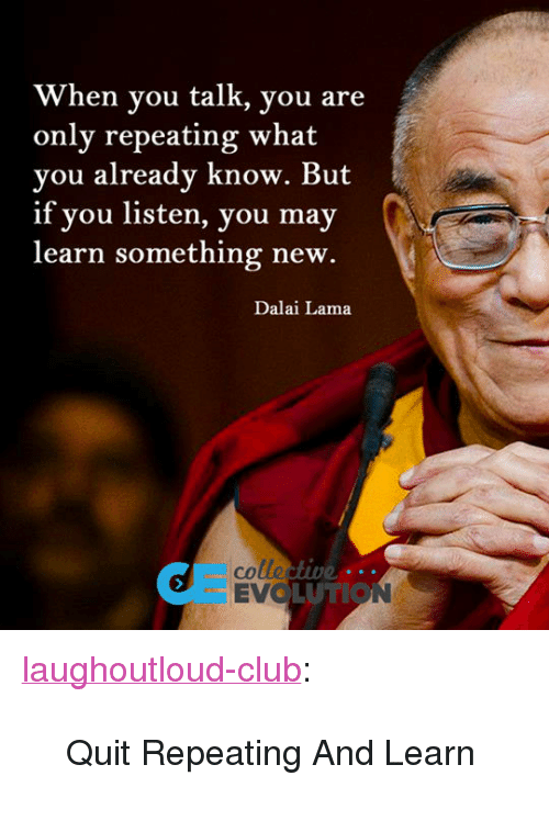 """evo: When you talk, you are  only repeating what  you already know. But  if you listen, you may  learn something new.  Dalai Lama  colle  EVO  UTION <p><a href=""""http://laughoutloud-club.tumblr.com/post/173316234497/quit-repeating-and-learn"""" class=""""tumblr_blog"""">laughoutloud-club</a>:</p>  <blockquote><p>Quit Repeating And Learn</p></blockquote>"""