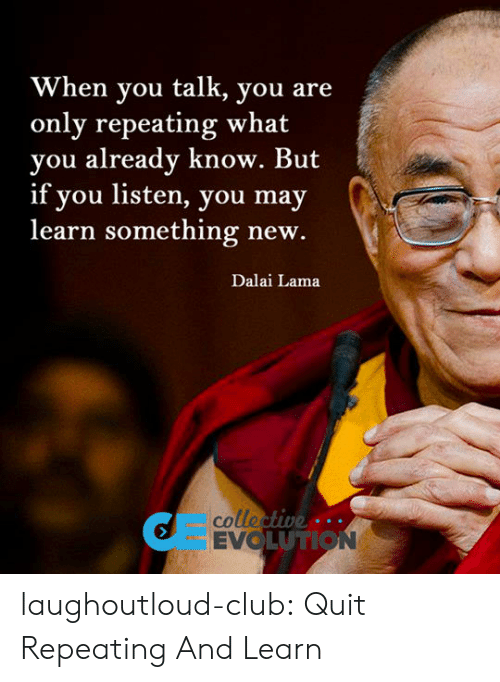 evo: When you talk, you are  only repeating what  you already know. But  if you listen, you may  learn something new.  Dalai Lama  colle  EVO  UTION laughoutloud-club:  Quit Repeating And Learn