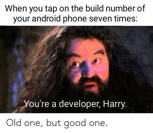 Youre A: When you tap on the build number of  your android phone seven times:  You're a developer, Harry. Old one, but good one.