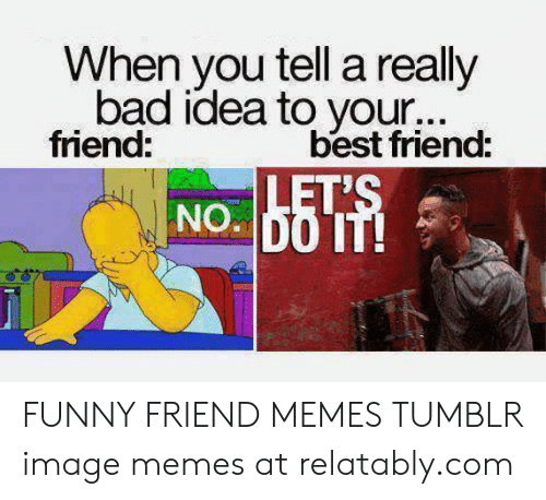 Bad, Best Friend, and Funny: When you tell a really  bad idea to your...  friend:  best friend:  LET'S  NO DO IT! FUNNY FRIEND MEMES TUMBLR image memes at relatably.com