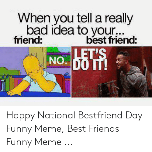 National Bestfriend Day: When you tell a really  bad idea to your...  friend  best friend:  b5T Happy National Bestfriend Day Funny Meme, Best Friends Funny Meme ...