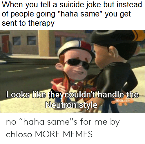 """Quot: When you tell a suicide joke but instead  of people going """"haha same"""" you get  sent to therapy  DasZero  Looks like heycouldn'thandle the  Neutron style  NICKcom no """"haha same""""s for me by chloso MORE MEMES"""