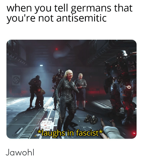 Dank Memes, You, and Fascist: when you tell germans that  you're not antisemitic  तनला हा  laughs in fascist Jawohl