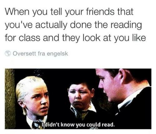 look at you: When you tell your friends that  you've actually done the reading  for class and they look at you like  Oversett fra engelsk  ldidn't know you could read.