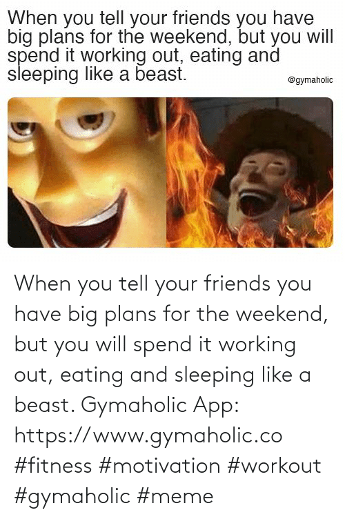 Plans: When you tell your friends you have big plans for the weekend, but you will spend it working out, eating and sleeping like a beast.  Gymaholic App: https://www.gymaholic.co  #fitness #motivation #workout #gymaholic #meme
