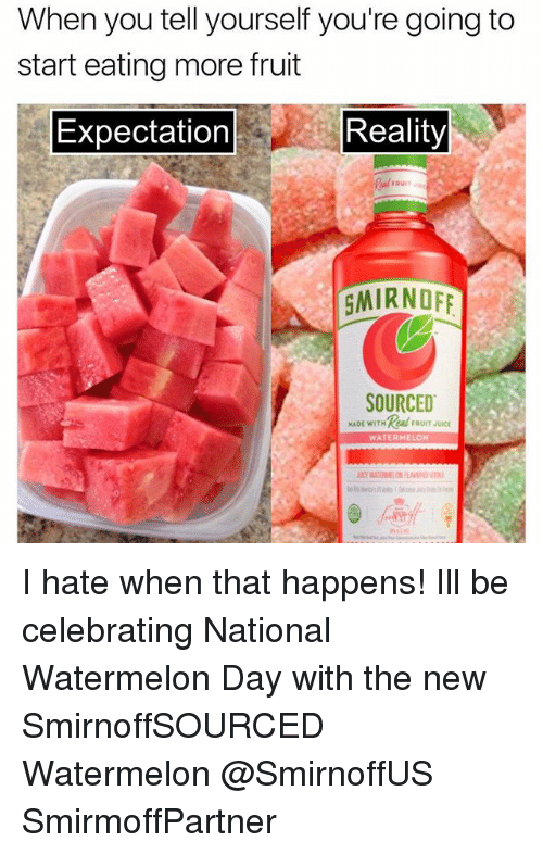 Watermelone: When you tell yourself you're going to  start eating more fruit  Expectation  Reality  GMIRNOF  SOURCED  MADE WITHAFRUIT JUICE  WATERMELON I hate when that happens! Ill be celebrating National Watermelon Day with the new SmirnoffSOURCED Watermelon @SmirnoffUS SmirmoffPartner