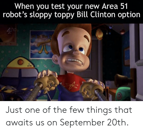 Toppy: When you test your new Area 51  robot's sloppy toppy Bill Clinton option  4 hd Just one of the few things that awaits us on September 20th.