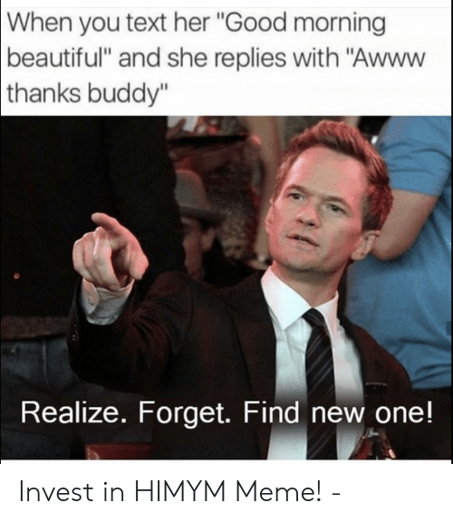 """Beautiful, Meme, and Good Morning: When  you text her """"Good morning  beautiful"""" and she replies with """"Awww  thanks  buddy""""  Realize. Forget. Find new one! Invest in HIMYM Meme! -"""