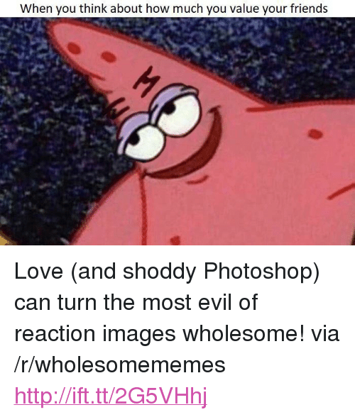 "Friends, Love, and Photoshop: When you think about how much you value your friends <p>Love (and shoddy Photoshop) can turn the most evil of reaction images wholesome! via /r/wholesomememes <a href=""http://ift.tt/2G5VHhj"">http://ift.tt/2G5VHhj</a></p>"