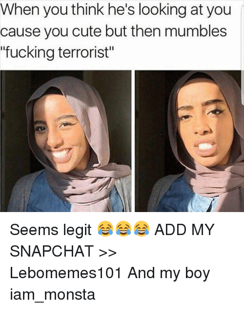 "Iamed: When you think he's looking at you  cause you cute but then mumbles  ""fucking terrorist"" Seems legit 😂😂😂  ADD MY SNAPCHAT >> Lebomemes101  And my boy iam_monsta"