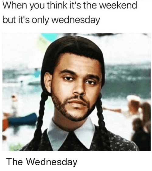 its the weekend: When you think it's the weekend  but it's only wednesday The Wednesday