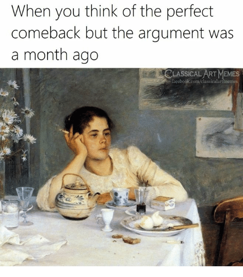 Facebook, Memes, and facebook.com: When you think of the perfect  comeback but the argument was  a month ago  CLASSICAL ART MEMES  facebook.com/classicalartmemes