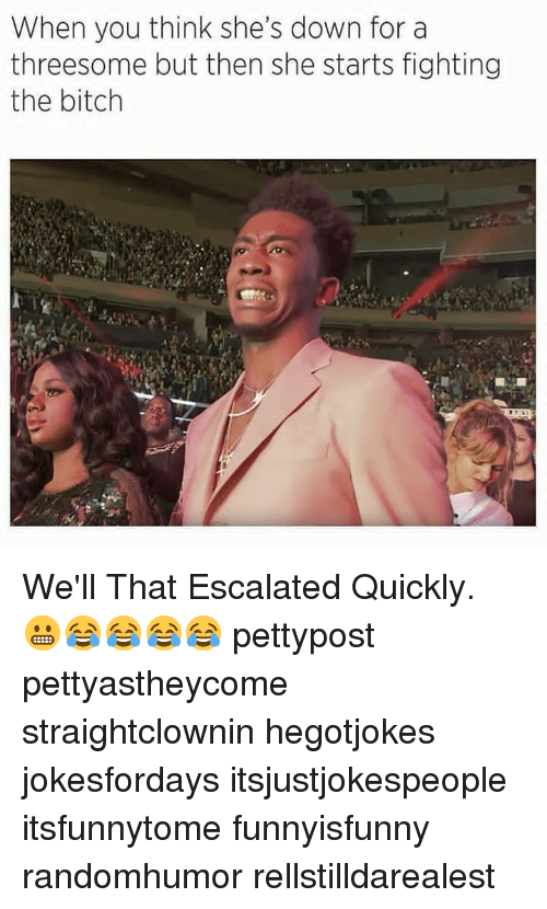 Bitch, Memes, and Threesome: When you think she's down for a  threesome but then she starts fighting  the bitch We'll That Escalated Quickly. 😬😂😂😂😂 pettypost pettyastheycome straightclownin hegotjokes jokesfordays itsjustjokespeople itsfunnytome funnyisfunny randomhumor rellstilldarealest