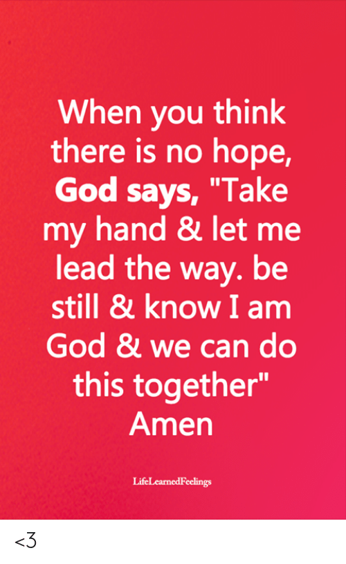"""We Can Do This: When you think  there is no hope,  God says, """"Take  my hand & let me  lead the way. be  still & know I am  God & we can do  this together""""  Amen <3"""