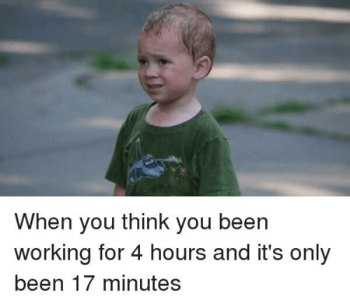 you-think-you: When you think you been  working for 4 hours and it's only  been 17 minutes
