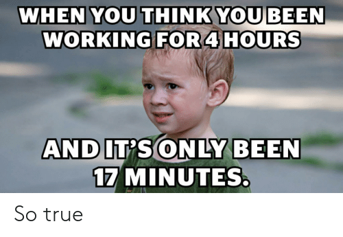 so true: WHEN YOU THINK YOU BEEN  WORKING FOR4 HOURS  AND IT'S ONLY BEEN  17 MINUTES So true
