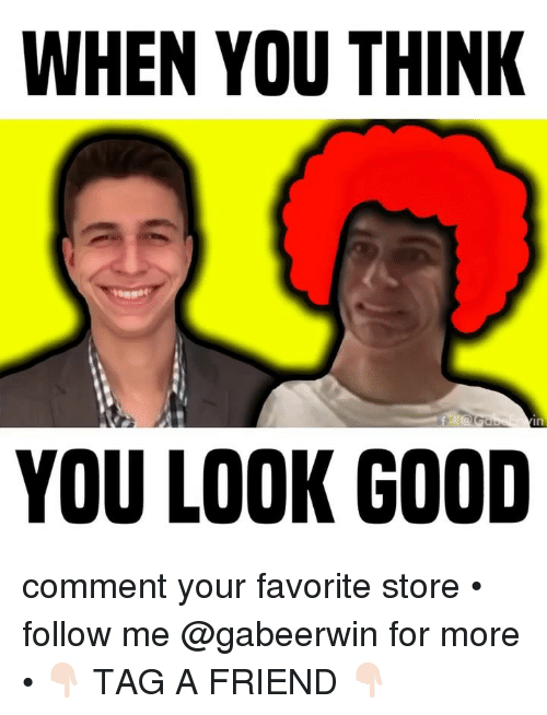 You Look Good: WHEN YOU THINK  YOU LOOK GOOD comment your favorite store • follow me @gabeerwin for more • 👇🏻 TAG A FRIEND 👇🏻