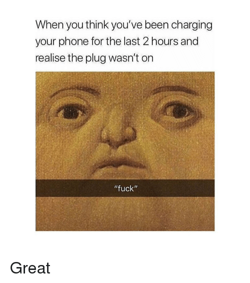 """The Plug: When you think you've been charging  your phone for the last 2 hours and  realise the plug wasn't on  fuck"""" Great"""