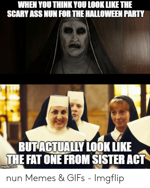 Nun Memes: WHEN YOU THINKYOU LOOKLIKE THE  SCARY ASS NUN FOR THE HALLOWEEN PARTY  BUTACTUALLY LOOK LIKE  THE FAT ONE FROM SISTER ACT nun Memes & GIFs - Imgflip