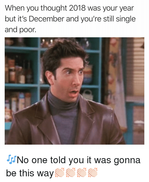 Funny, Thought, and Single: When you thought 2018 was your year  but it's December and you're still single  and poor. 🎶No one told you it was gonna be this way👏🏻👏🏻👏🏻👏🏻