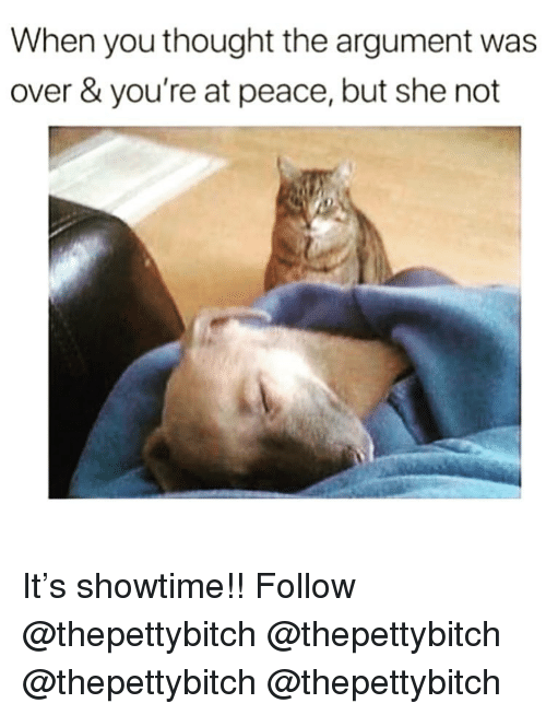 Showtime: When you thought the argument was  over & you're at peace, but she not It's showtime!! Follow @thepettybitch @thepettybitch @thepettybitch @thepettybitch