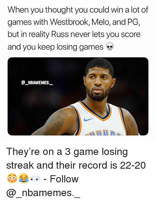 Memes, Game, and Games: When you thought you could win a lot of  games with Westbrook, Melo, and PG,  but in reality Russ never lets you score  and you keep losing games  @_ABAMEMEs.一 They're on a 3 game losing streak and their record is 22-20 😳😂👀 - Follow @_nbamemes._