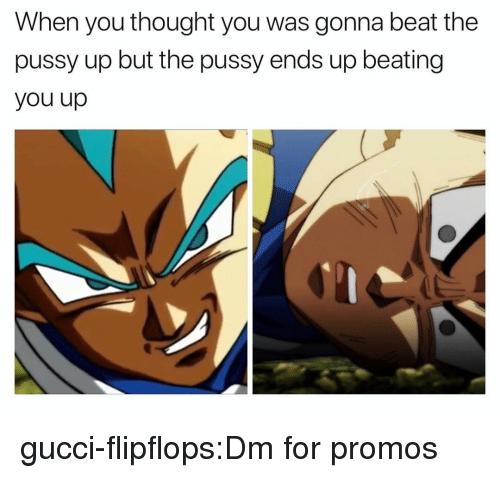 Gucci, Pussy, and Tumblr: When you thought you was gonna beat the  pussy up but the pussy ends up beating  you up gucci-flipflops:Dm for promos