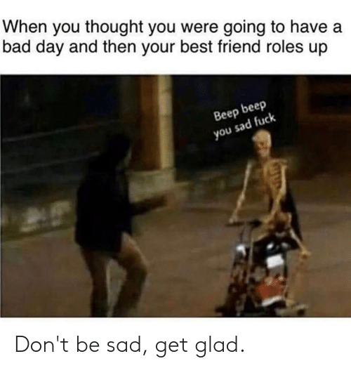 Bad, Bad Day, and Best Friend: When you thought you were going to have a  bad day and then your best friend roles up  Beep beep  you sad fuck Don't be sad, get glad.