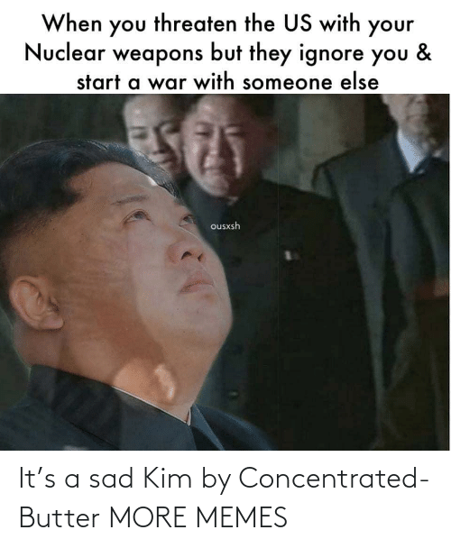 Butter: When you threaten the US with your  Nuclear weapons but they ignore you  &  start a war with someone else  ousxsh It's a sad Kim by Concentrated-Butter MORE MEMES