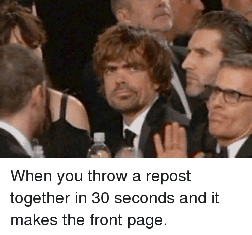 Page, You, and Repost: When you throw a repost together in 30 seconds and it makes the front page.