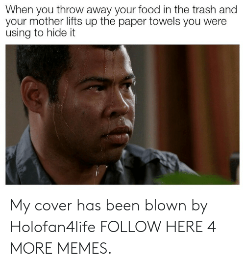 Dank, Food, and Memes: When you throw away your food in the trash and  your mother lifts up the paper towels you were  using to hide it My cover has been blown by Holofan4life FOLLOW HERE 4 MORE MEMES.