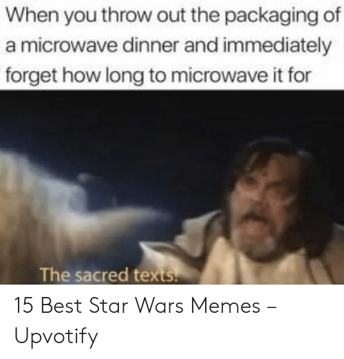 Texts: When you throw out the packaging of  a microwave dinner and immediately  forget how long to microwave it for  The sacred texts. 15 Best Star Wars Memes – Upvotify