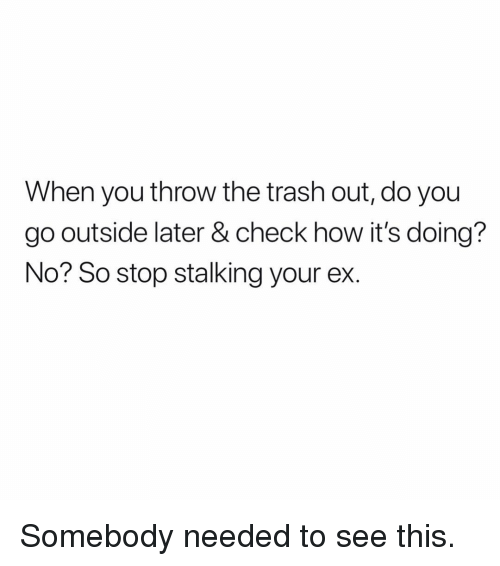 Stalking, Trash, and Dank Memes: When you throw the trash out, do you  go outside later & check how it's doing?  No? So stop stalking your ex. Somebody needed to see this.