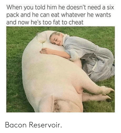 Fat, Bacon, and Him: When you told him he doesn't need a six  pack and he can eat whatever he wants  and now he's too fat to cheat Bacon Reservoir.