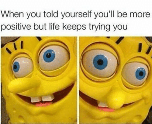 Life, You, and More: When you told yourself you'll be more  positive but life keeps trying you
