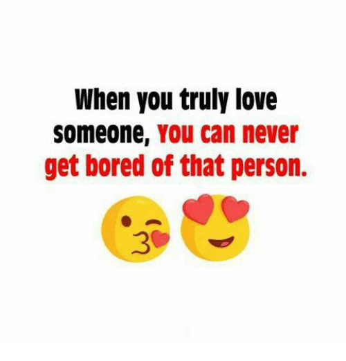Bored, Memes, and 🤖: When you truly love  Someone, You can never  get bored of that person.