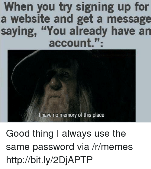 """Memes, Good, and Http: When you try signing up for  a website and get a message  saying, """"You already have an  account."""";  l have no memory of this place Good thing I always use the same password via /r/memes http://bit.ly/2DjAPTP"""