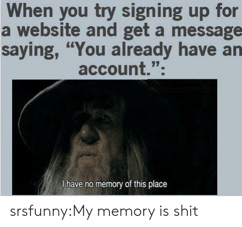 """Shit, Tumblr, and Blog: When you try signing up for  a website and get a message  saying, """"You already have an  account.""""  l have no memory of this place srsfunny:My memory is shit"""