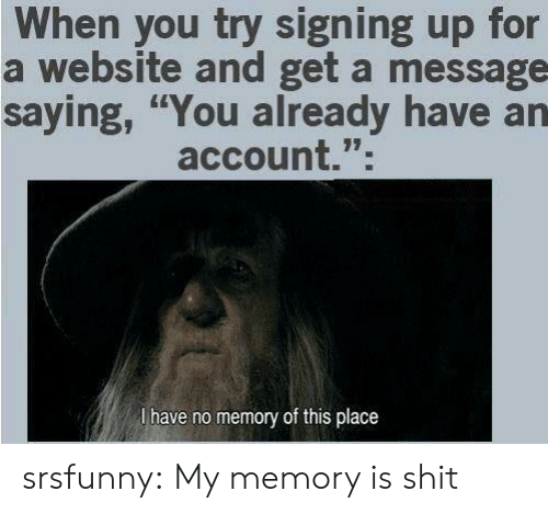 """Shit, Tumblr, and Blog: When you try signing up for  a website and get a message  saying, """"You already have an  account.""""  l have no memory of this place srsfunny:  My memory is shit"""