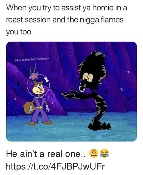 Homie, Roast, and One: When you try to assist ya homie in a  roast session and the nigga flames  you too  @Akademiksthetypeofnigga He ain't a real one.. 😩😂 https://t.co/4FJBPJwUFr