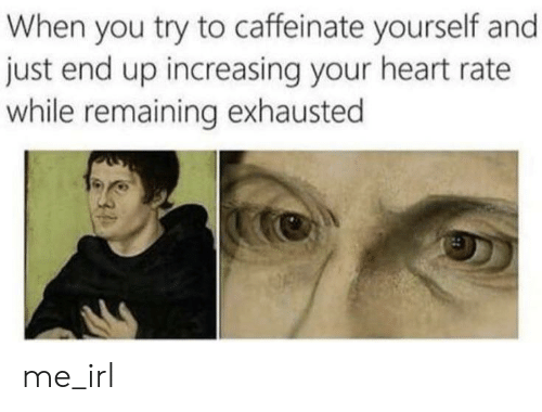 Heart, Irl, and Me IRL: When you try to caffeinate yourself and  just end up increasing your heart rate  while remaining exhausted me_irl