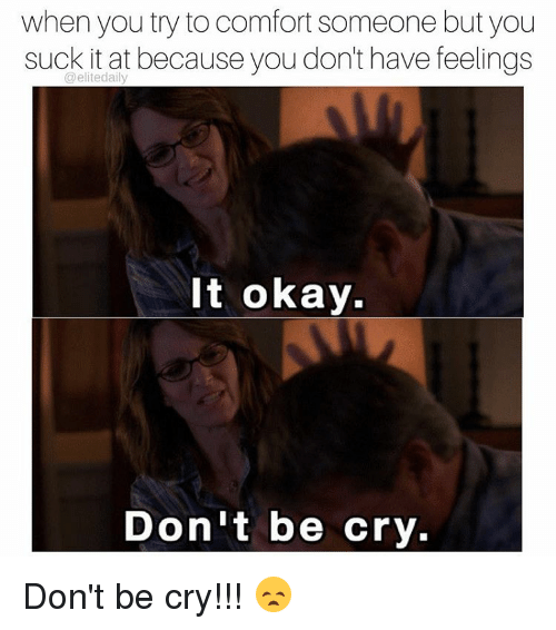 You Suck It: when you try to comfort someone but you  suck it at because you don't have feelings  It okay.  Don't be cry. Don't be cry!!! 😞